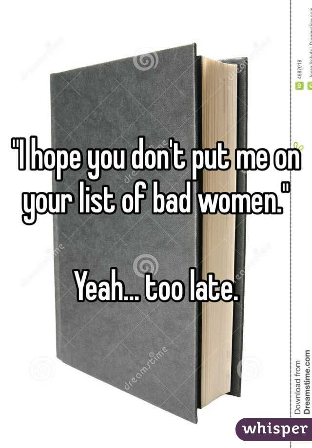 """""""I hope you don't put me on your list of bad women.""""  Yeah... too late."""
