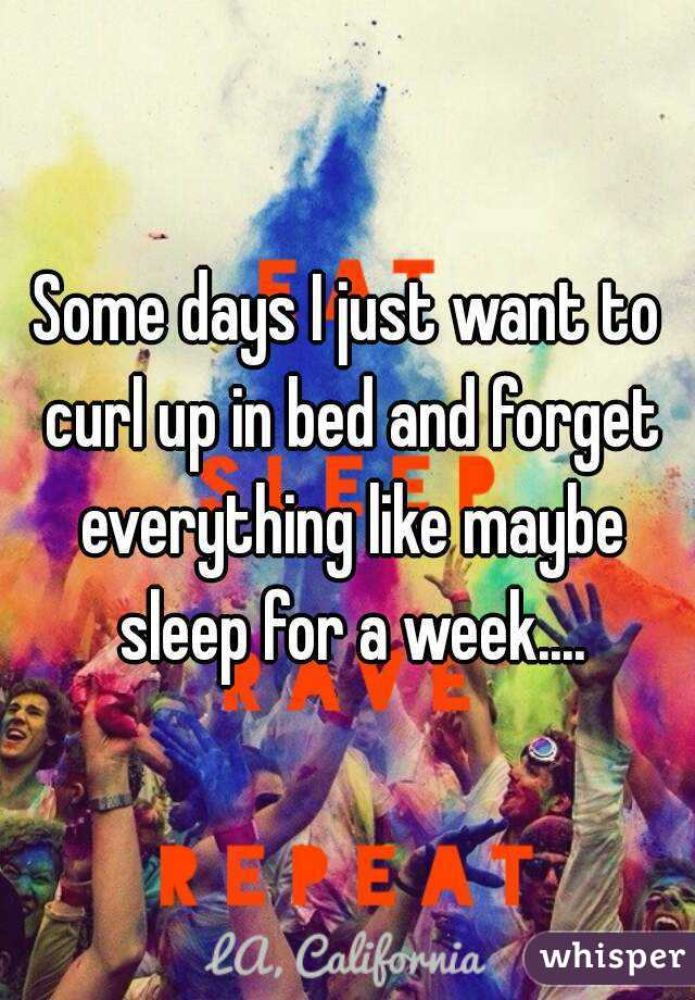 Some days I just want to curl up in bed and forget everything like maybe sleep for a week....