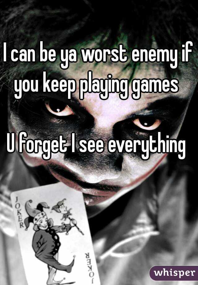 I can be ya worst enemy if you keep playing games    U forget I see everything