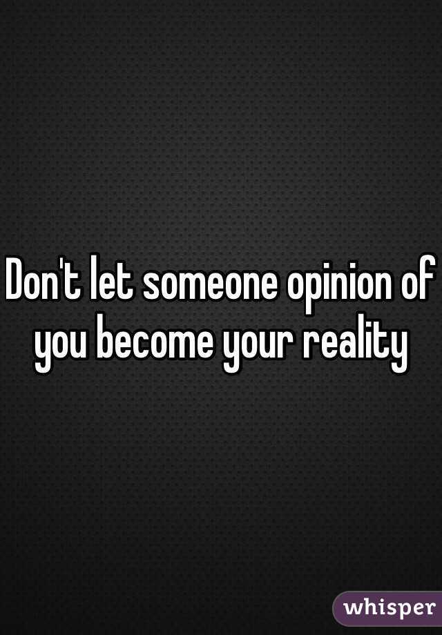 Don't let someone opinion of you become your reality