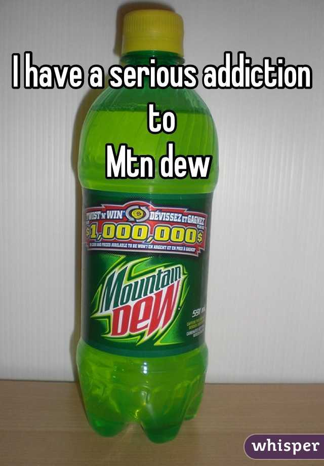 I have a serious addiction to  Mtn dew