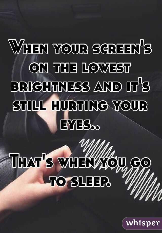 When your screen's on the lowest brightness and it's still hurting your eyes..  That's when you go to sleep.