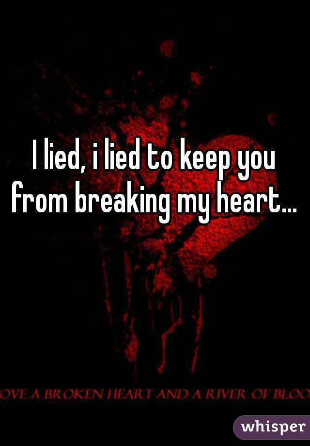 I lied, i lied to keep you from breaking my heart...