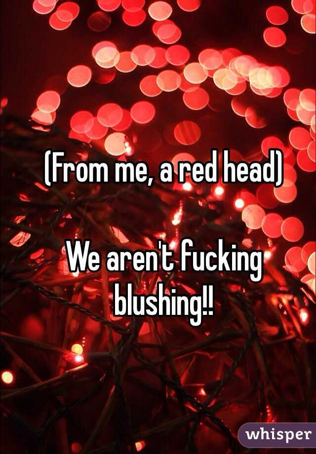(From me, a red head)  We aren't fucking blushing!!