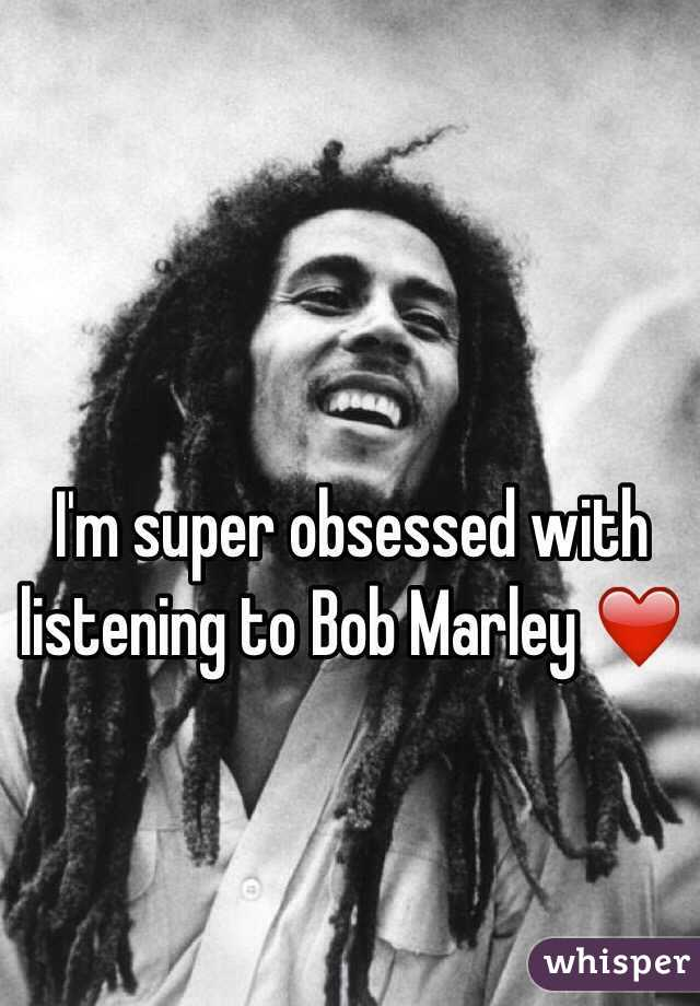 I'm super obsessed with listening to Bob Marley ❤️