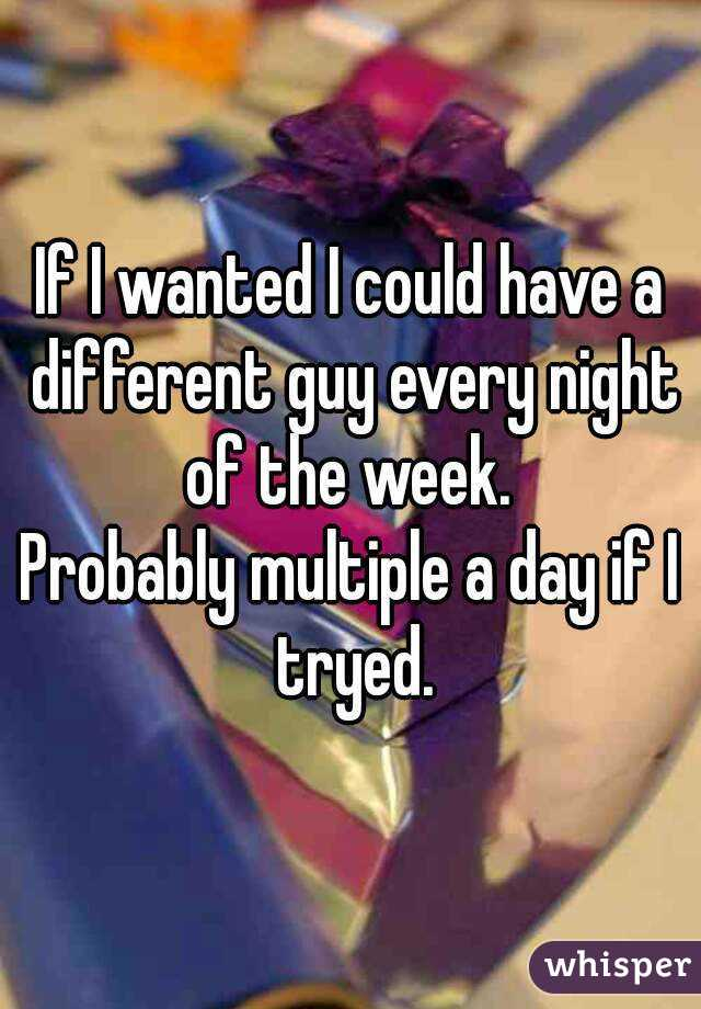 If I wanted I could have a different guy every night of the week.  Probably multiple a day if I tryed.