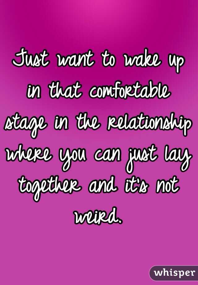 Just want to wake up in that comfortable stage in the relationship where you can just lay together and it's not weird.