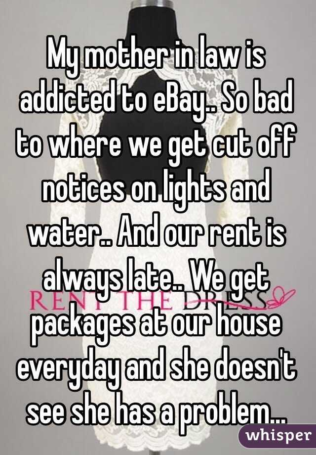 My mother in law is addicted to eBay.. So bad to where we get cut off notices on lights and water.. And our rent is always late.. We get packages at our house everyday and she doesn't see she has a problem...