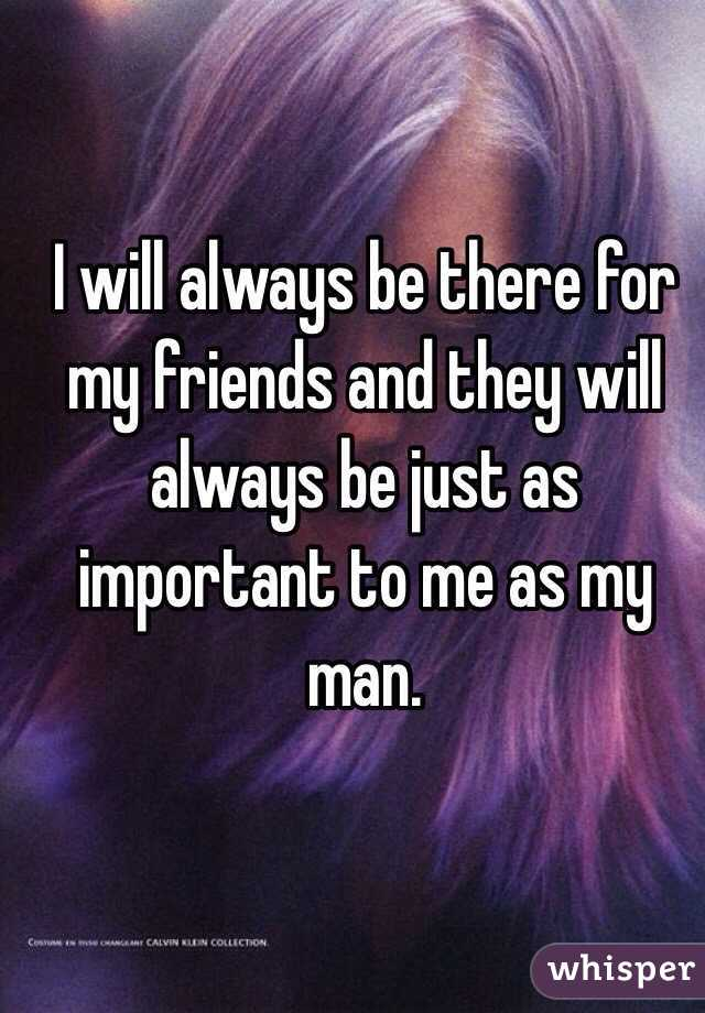 I will always be there for my friends and they will always be just as important to me as my man.