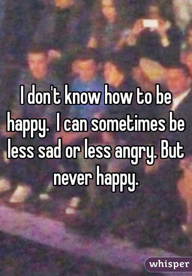 I don't know how to be happy.  I can sometimes be less sad or less angry. But never happy.