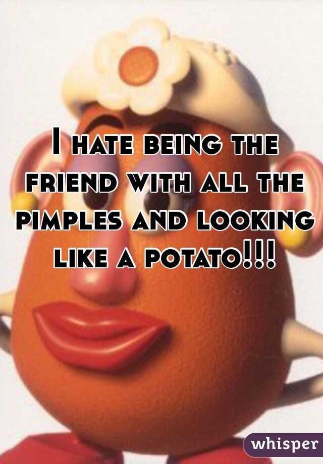 I hate being the friend with all the pimples and looking like a potato!!!