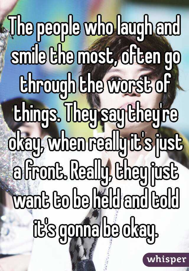 The people who laugh and smile the most, often go through the worst of things. They say they're okay, when really it's just a front. Really, they just want to be held and told it's gonna be okay.
