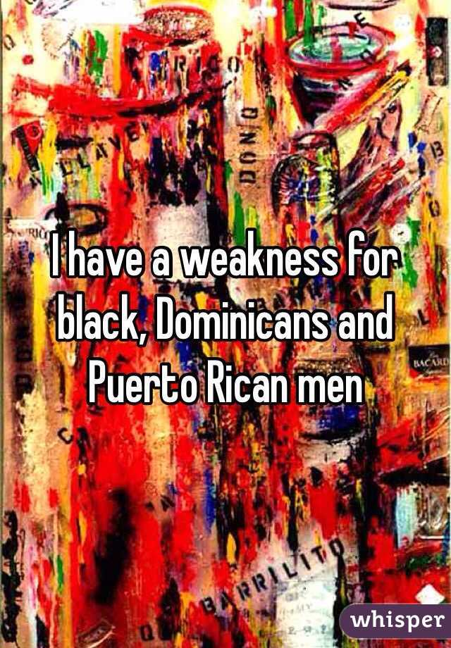I have a weakness for black, Dominicans and Puerto Rican men