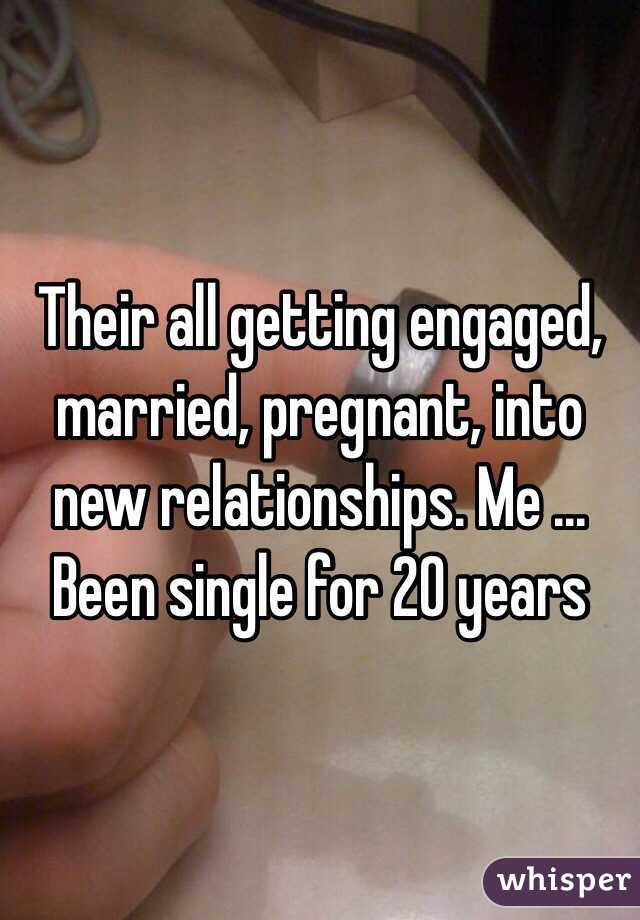 Their all getting engaged, married, pregnant, into new relationships. Me ... Been single for 20 years