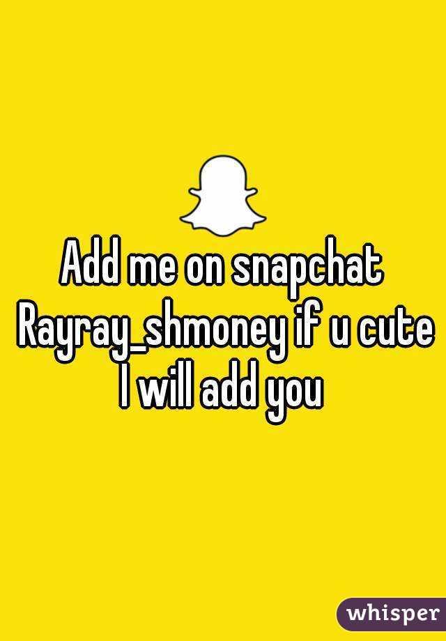 Add me on snapchat Rayray_shmoney if u cute I will add you