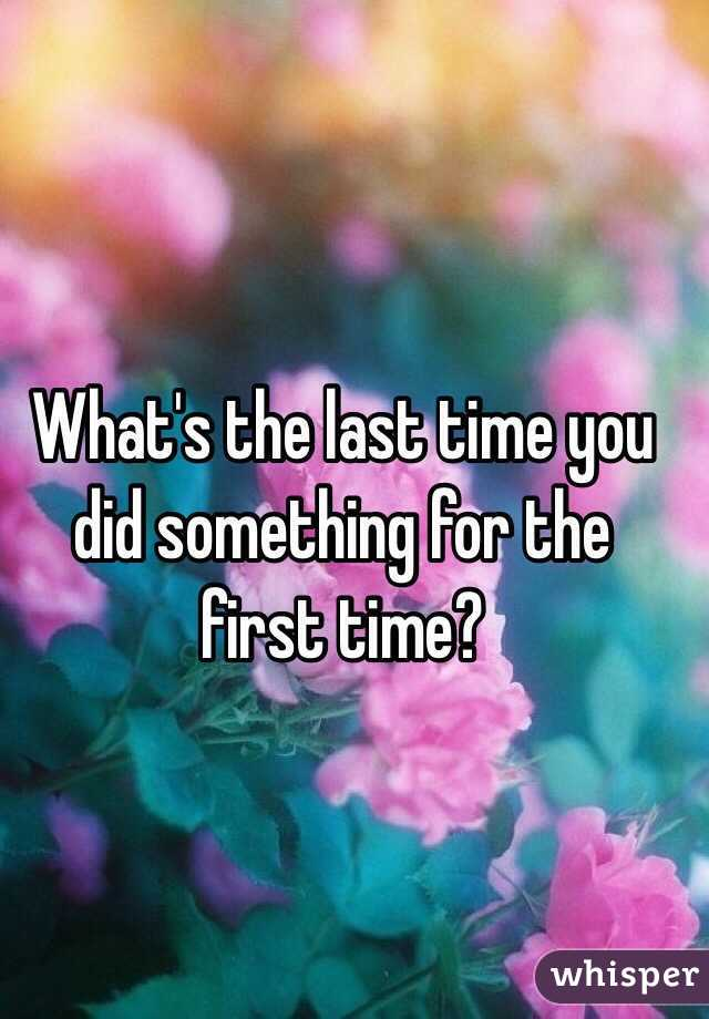What's the last time you did something for the first time?