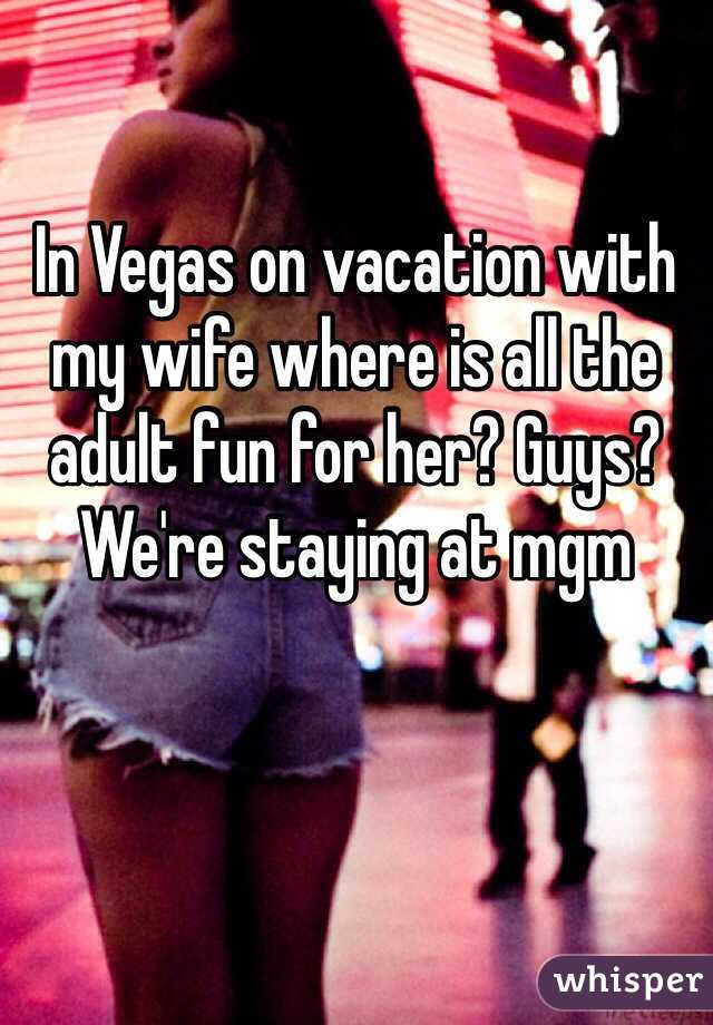 In Vegas on vacation with my wife where is all the adult fun for her? Guys? We're staying at mgm