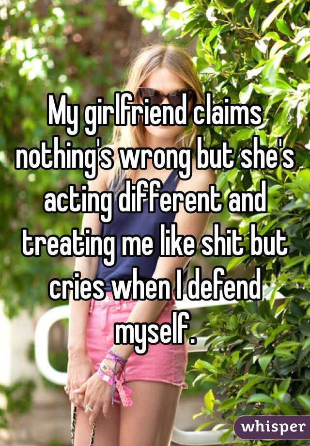 My girlfriend claims nothing's wrong but she's acting different and treating me like shit but cries when I defend myself.