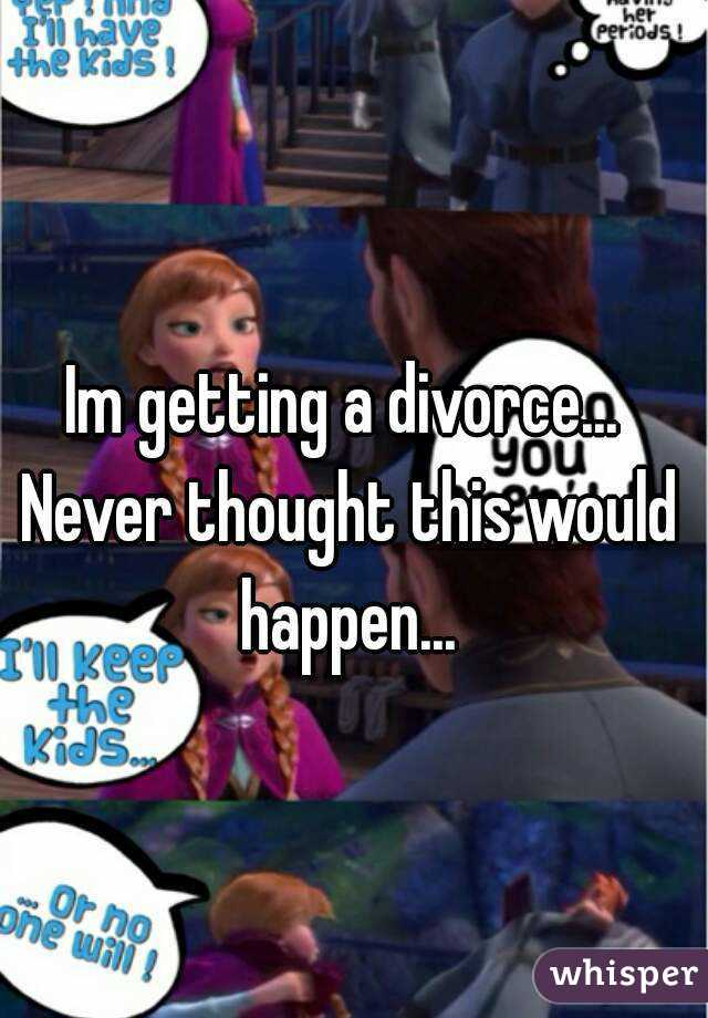 Im getting a divorce... Never thought this would happen...
