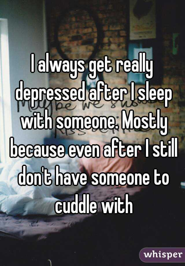 I always get really depressed after I sleep with someone. Mostly because even after I still don't have someone to cuddle with