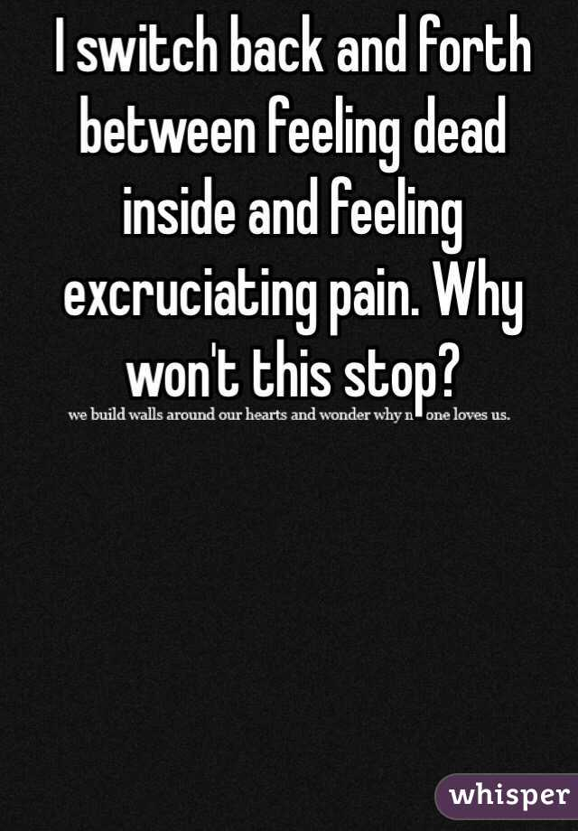 I switch back and forth between feeling dead inside and feeling excruciating pain. Why won't this stop?