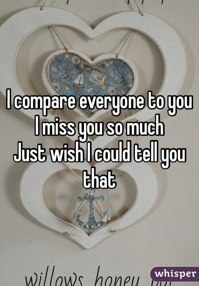 I compare everyone to you I miss you so much  Just wish I could tell you that