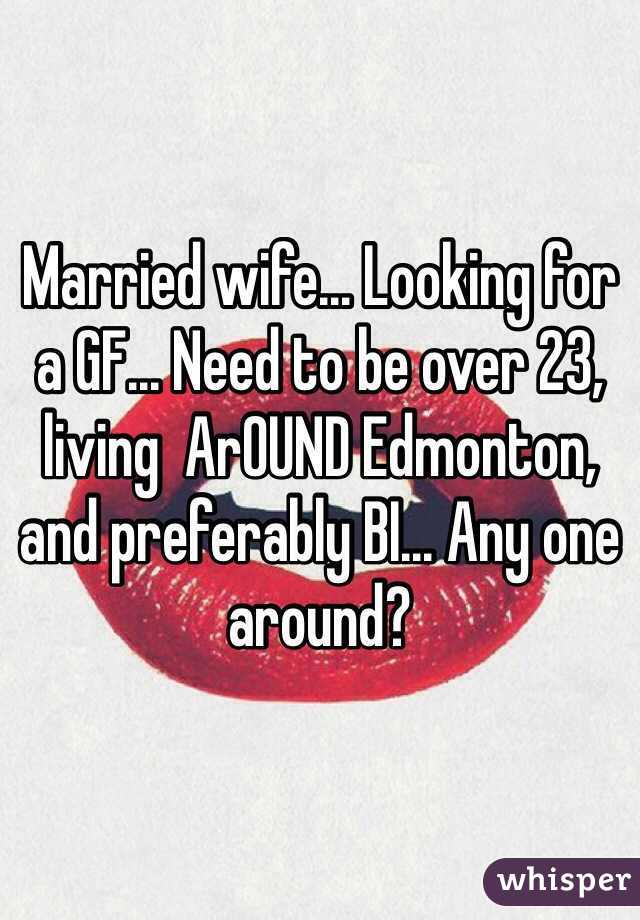 Married wife... Looking for a GF... Need to be over 23, living  ArOUND Edmonton, and preferably BI... Any one around?