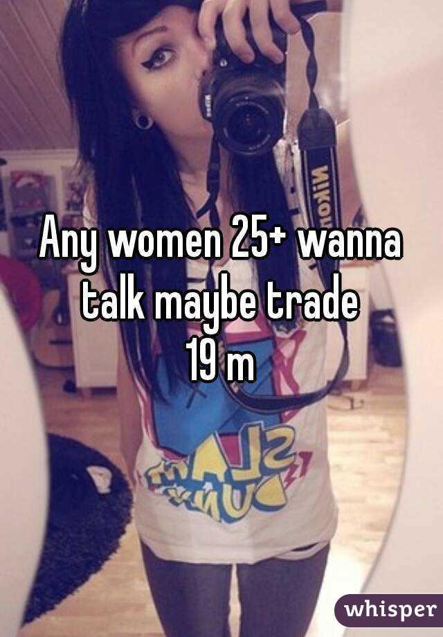 Any women 25+ wanna talk maybe trade  19 m
