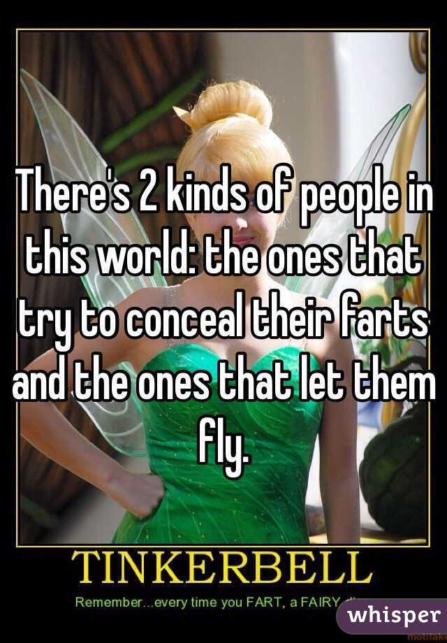 There's 2 kinds of people in this world: the ones that try to conceal their farts and the ones that let them fly.