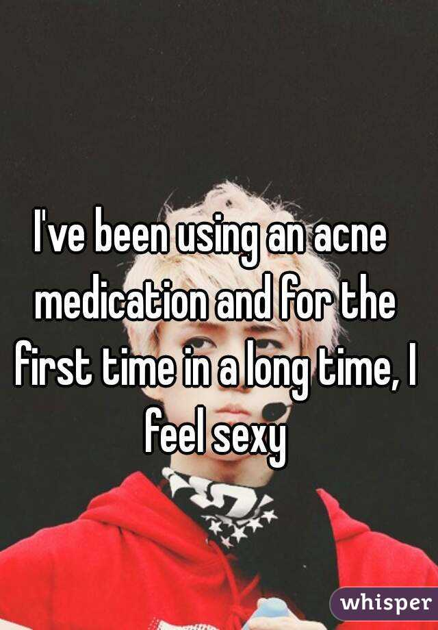 I've been using an acne medication and for the first time in a long time, I feel sexy