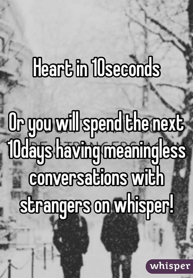 Heart in 10seconds  Or you will spend the next 10days having meaningless conversations with strangers on whisper!