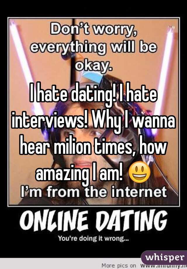 I hate dating! I hate interviews! Why I wanna hear milion times, how amazing I am! 😃