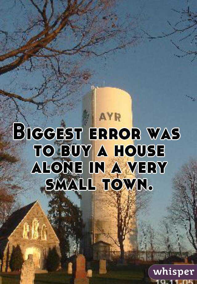 Biggest error was to buy a house alone in a very small town.