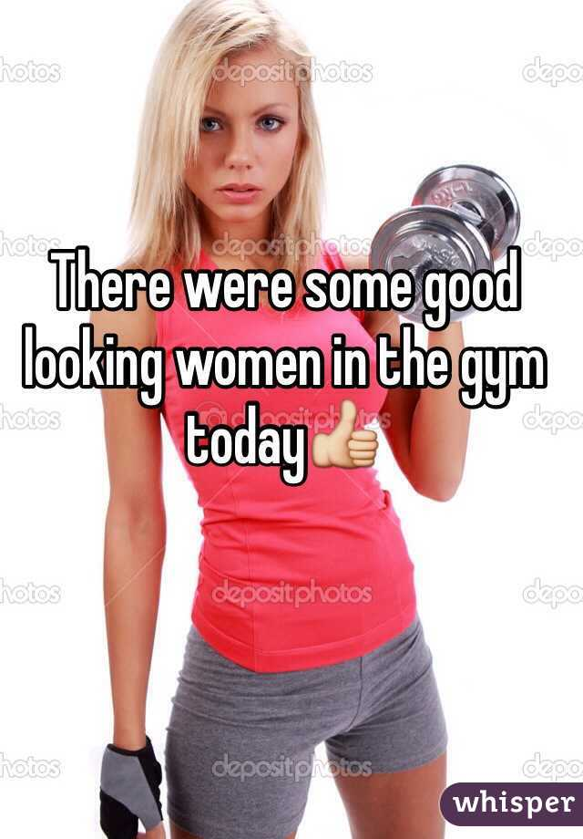 There were some good looking women in the gym today👍