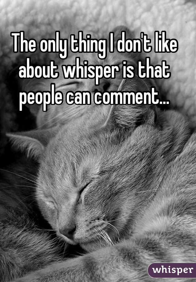 The only thing I don't like about whisper is that people can comment...