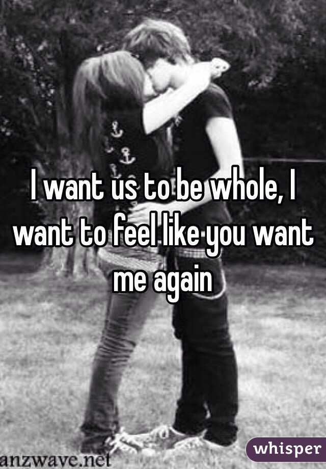 I want us to be whole, I want to feel like you want me again