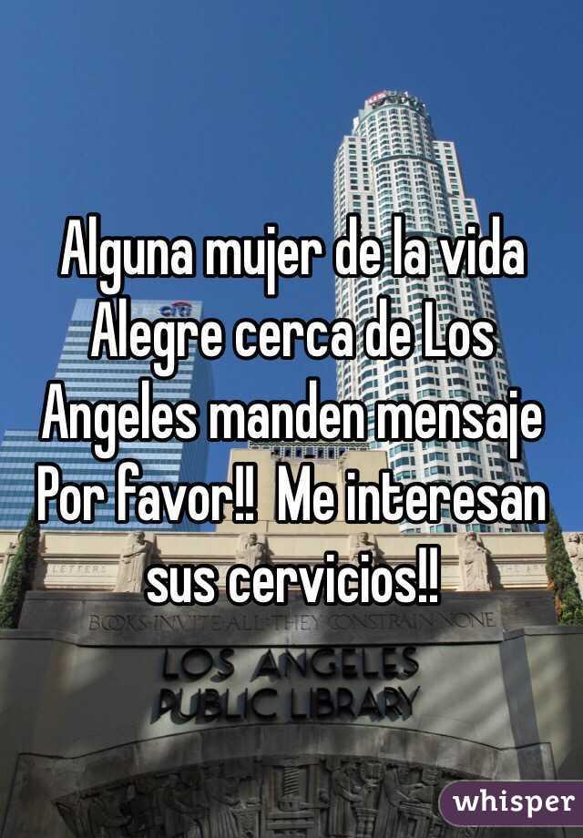 Alguna mujer de la vida Alegre cerca de Los Angeles manden mensaje Por favor!!  Me interesan sus cervicios!!