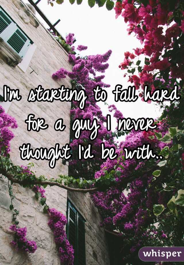 I'm starting to fall hard for a guy I never thought I'd be with..