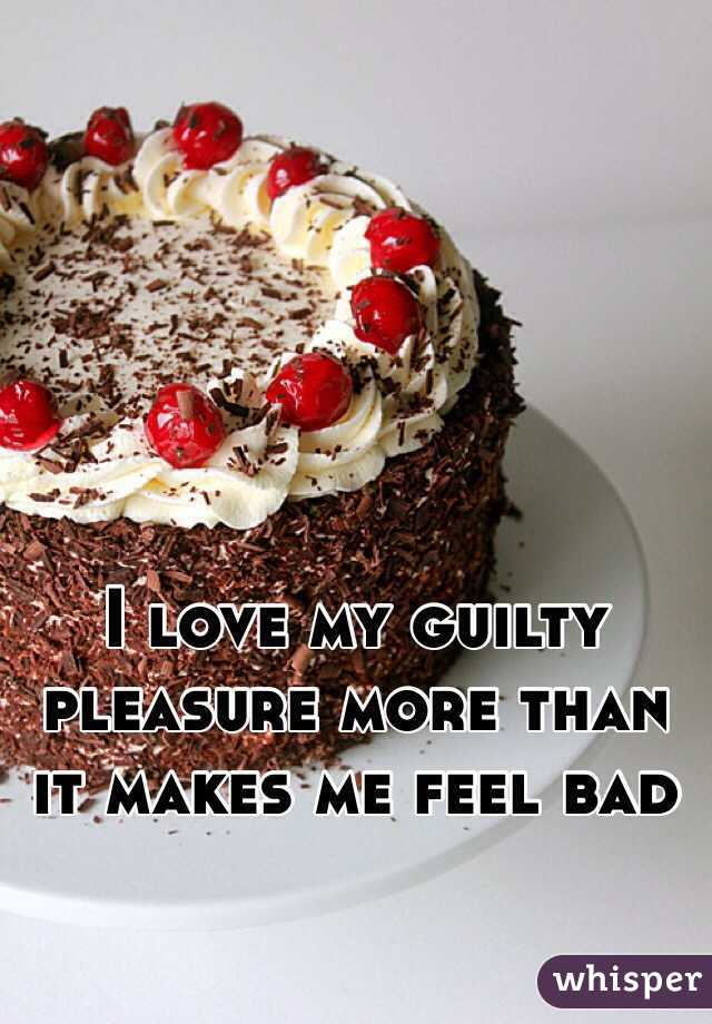 I love my guilty pleasure more than it makes me feel bad