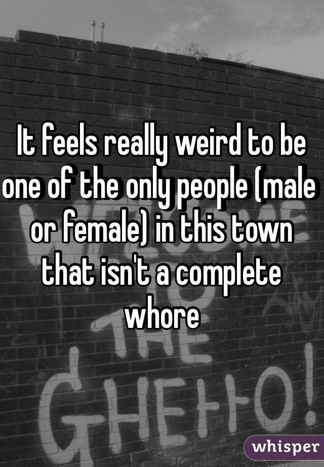 It feels really weird to be one of the only people (male or female) in this town that isn't a complete whore