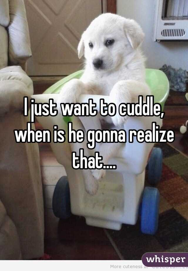 I just want to cuddle, when is he gonna realize that....