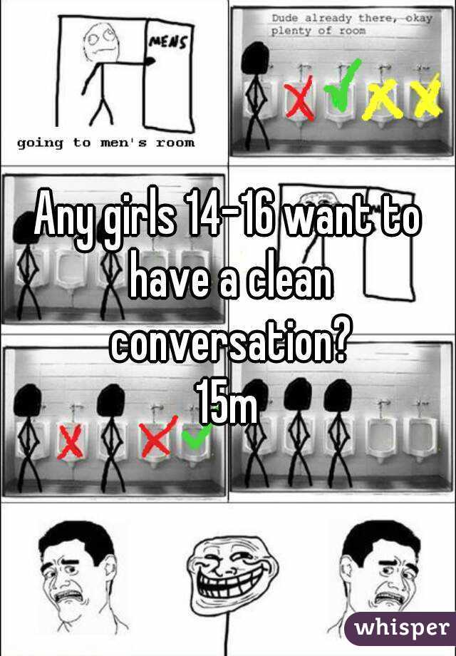 Any girls 14-16 want to have a clean conversation? 15m