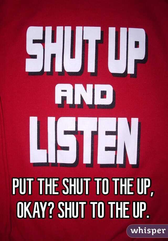 PUT THE SHUT TO THE UP, OKAY? SHUT TO THE UP.