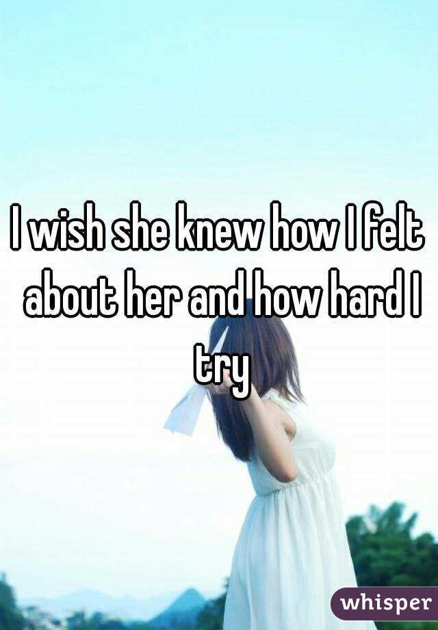 I wish she knew how I felt about her and how hard I try