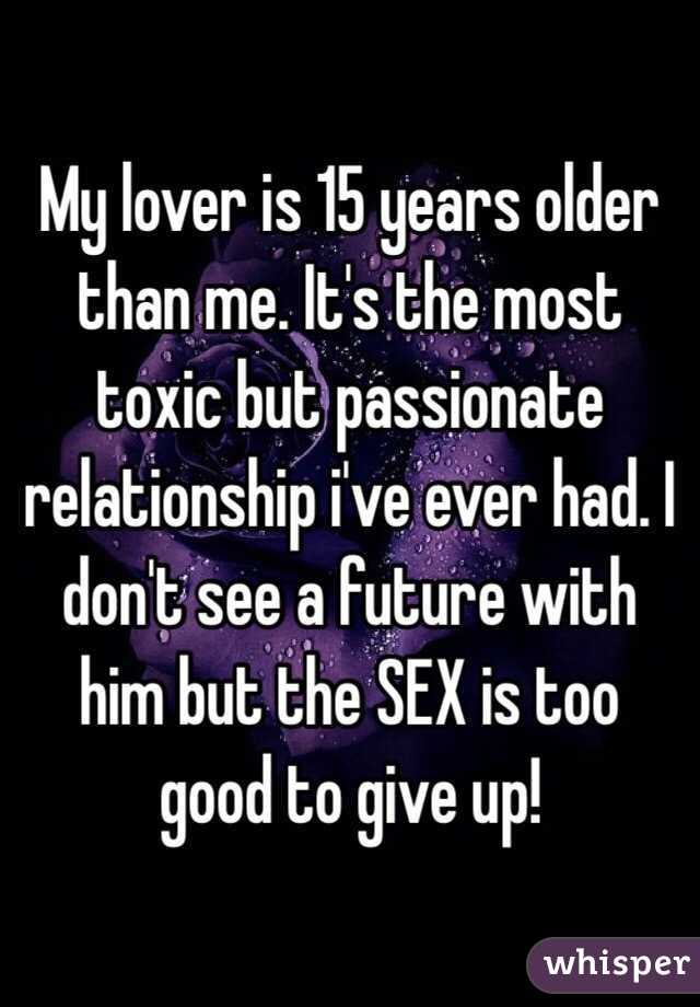 My lover is 15 years older than me. It's the most toxic but passionate relationship i've ever had. I don't see a future with him but the SEX is too good to give up!