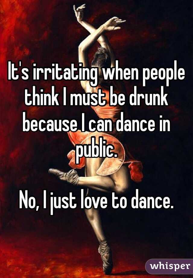 It's irritating when people think I must be drunk because I can dance in public.  No, I just love to dance.