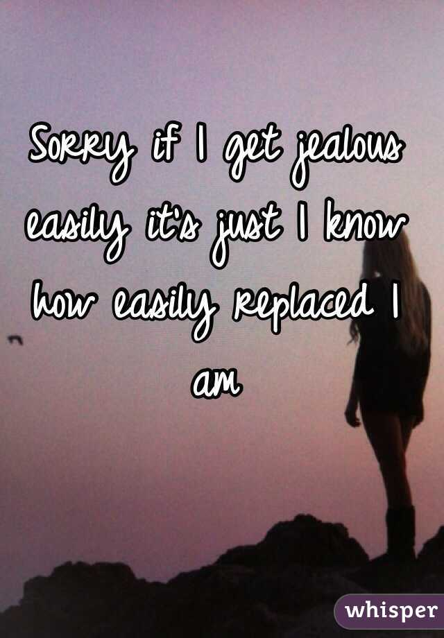 Sorry if I get jealous easily it's just I know how easily replaced I am