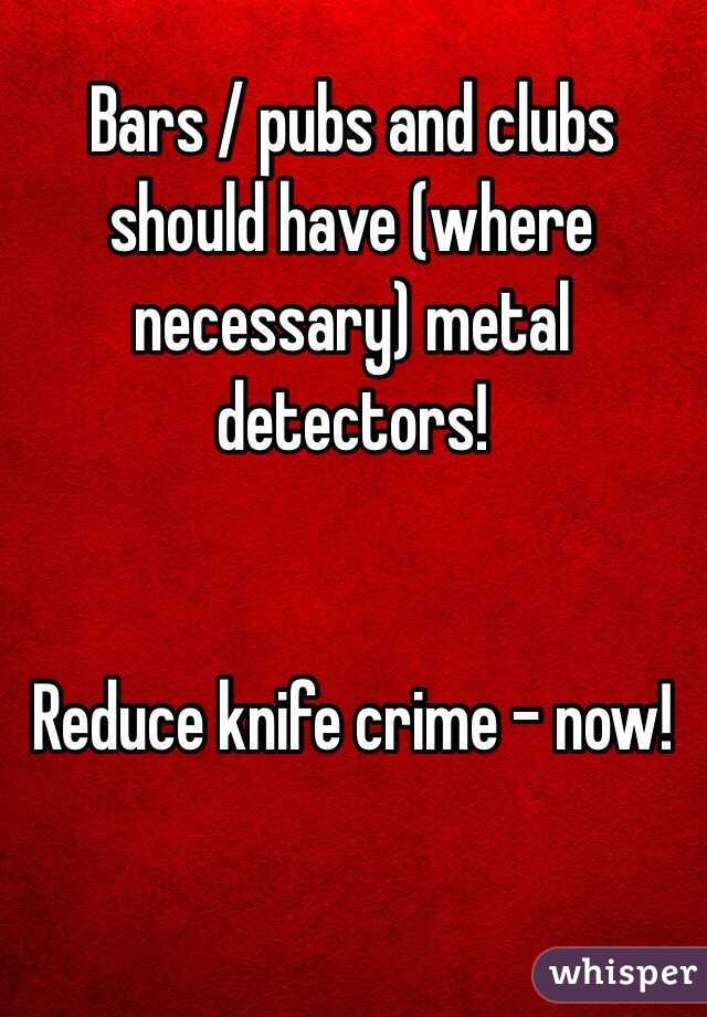 Bars / pubs and clubs should have (where necessary) metal detectors!    Reduce knife crime - now!