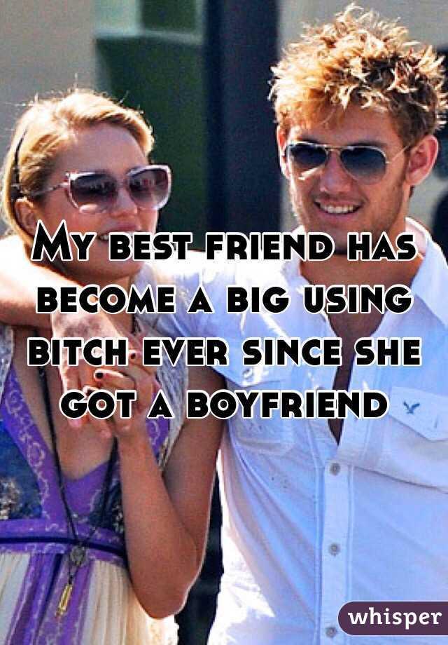 My best friend has become a big using bitch ever since she got a boyfriend