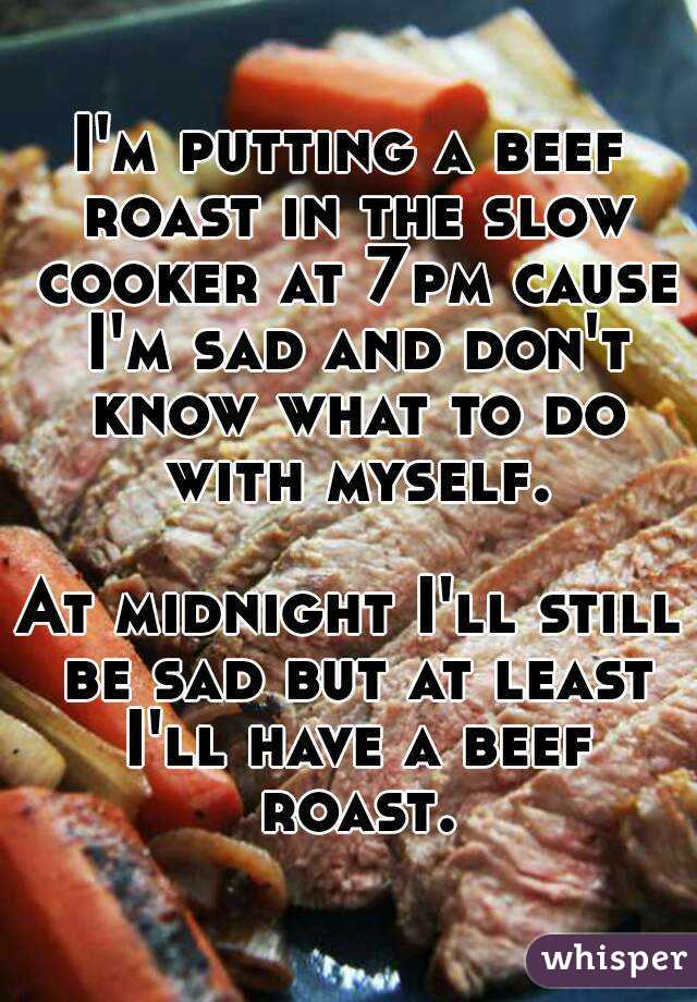 I'm putting a beef roast in the slow cooker at 7pm cause I'm sad and don't know what to do with myself.  At midnight I'll still be sad but at least I'll have a beef roast.